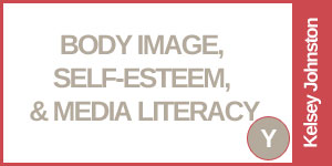 Body Image, Self-Esteem, & Media Literacy