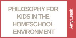 Philosophy in the Homeschool Environment